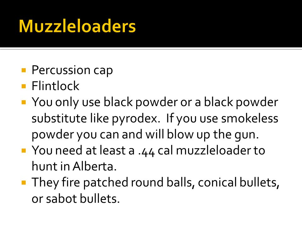  Percussion cap  Flintlock  You only use black powder or a black powder substitute like pyrodex.