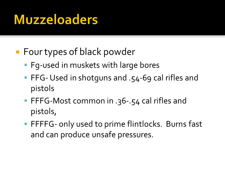  Four types of black powder  Fg-used in muskets with large bores  FFG- Used in shotguns and.54-69 cal rifles and pistols  FFFG-Most common in.36-.54 cal rifles and pistols,  FFFFG- only used to prime flintlocks.