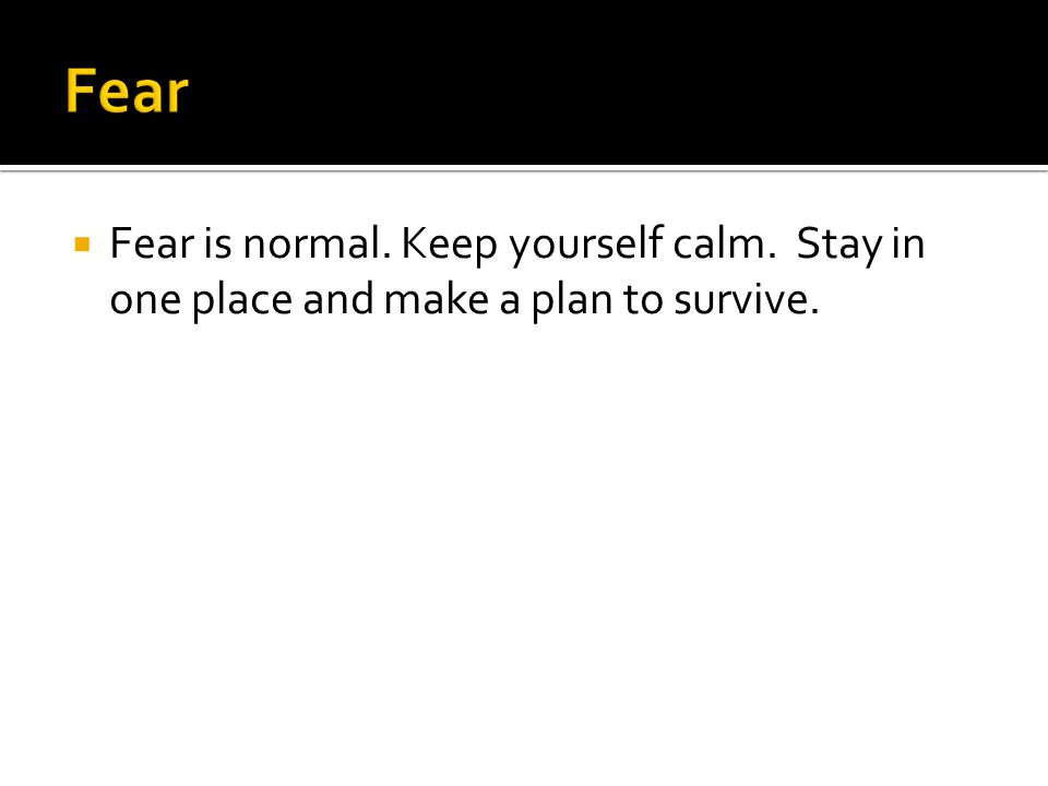  Fear is normal. Keep yourself calm. Stay in one place and make a plan to survive.