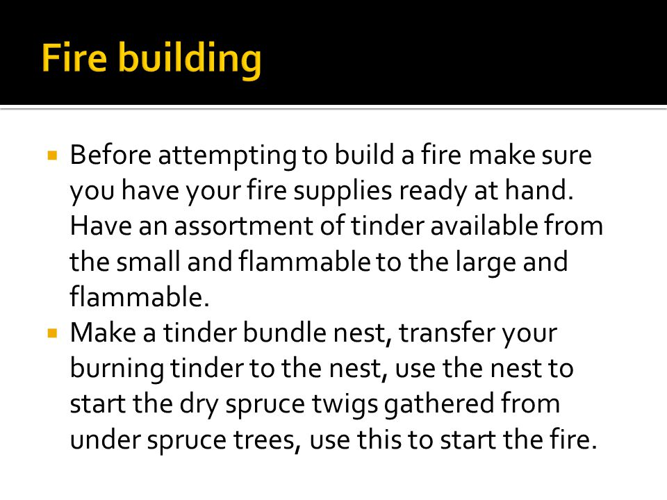  Before attempting to build a fire make sure you have your fire supplies ready at hand.