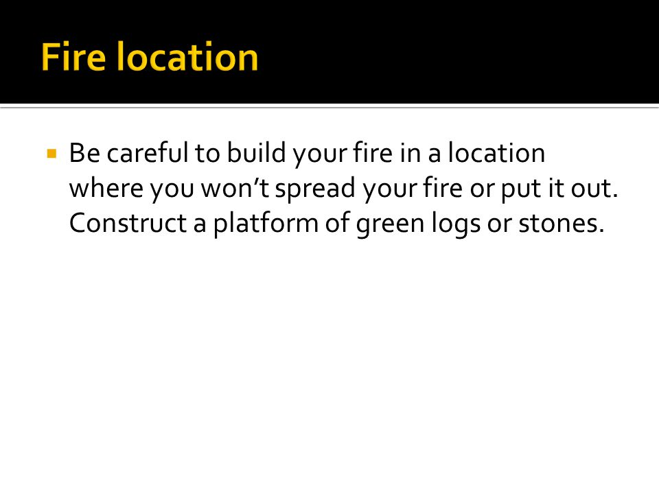  Be careful to build your fire in a location where you won't spread your fire or put it out.