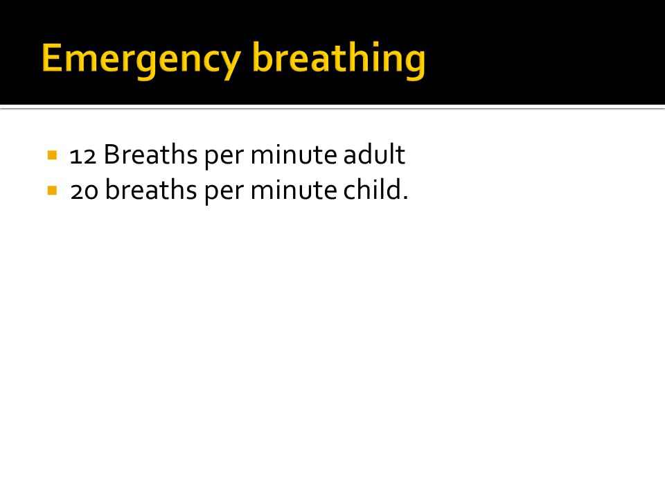  12 Breaths per minute adult  20 breaths per minute child.