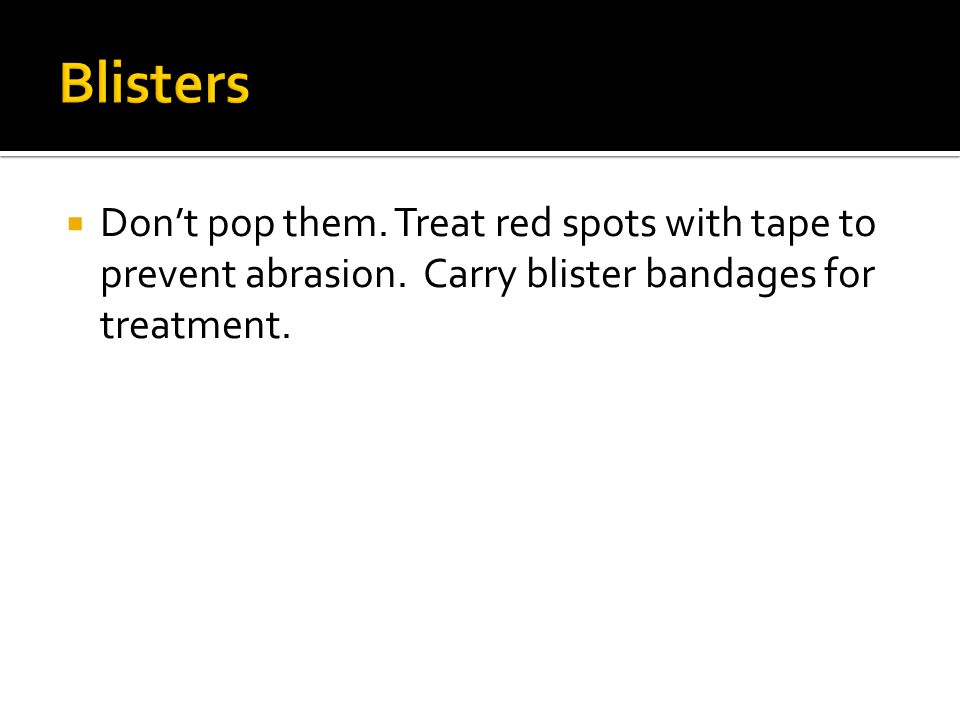  Don't pop them. Treat red spots with tape to prevent abrasion.