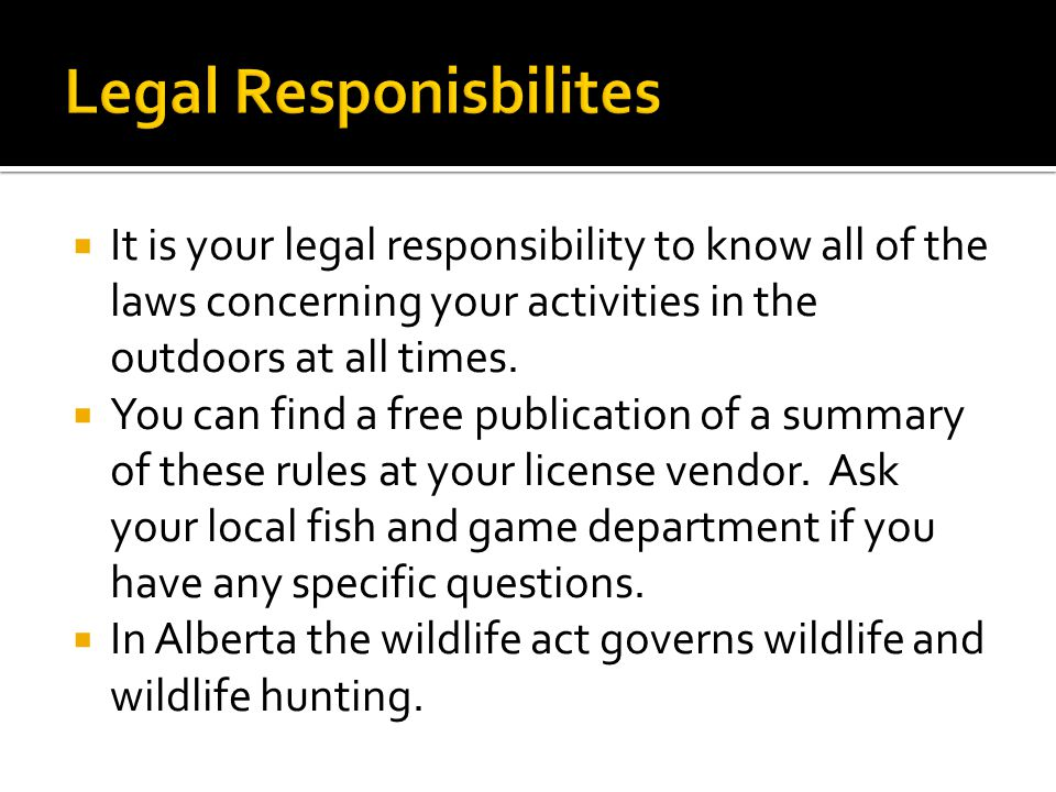  It is your legal responsibility to know all of the laws concerning your activities in the outdoors at all times.