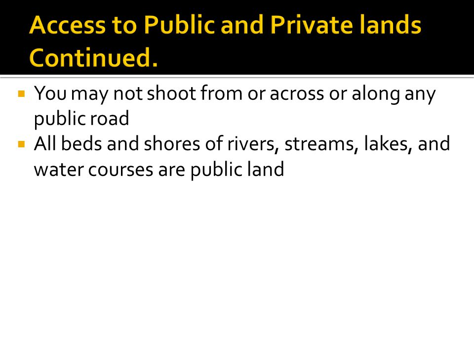  You may not shoot from or across or along any public road  All beds and shores of rivers, streams, lakes, and water courses are public land