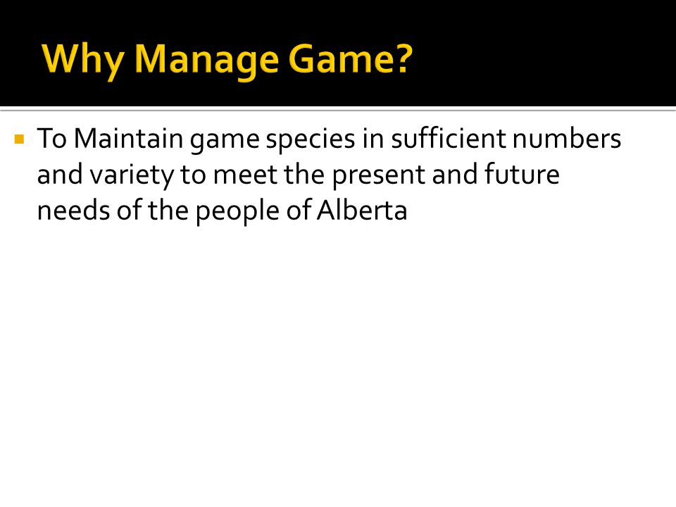  To Maintain game species in sufficient numbers and variety to meet the present and future needs of the people of Alberta