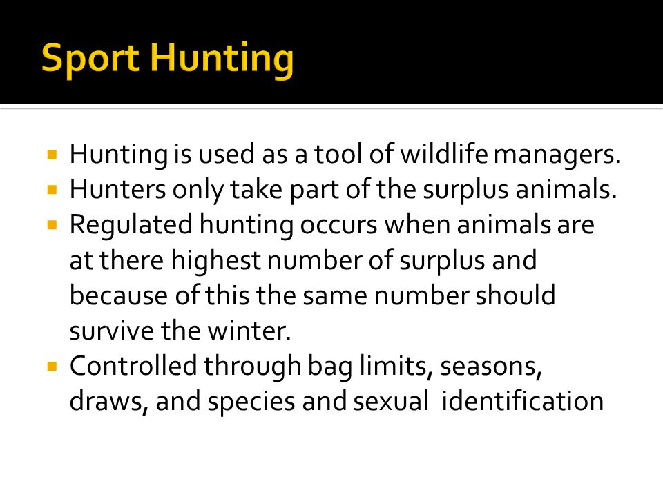  Hunting is used as a tool of wildlife managers.  Hunters only take part of the surplus animals.