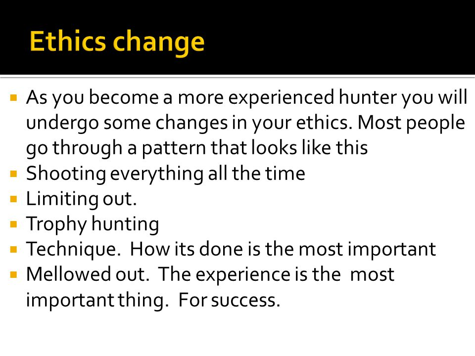  As you become a more experienced hunter you will undergo some changes in your ethics.