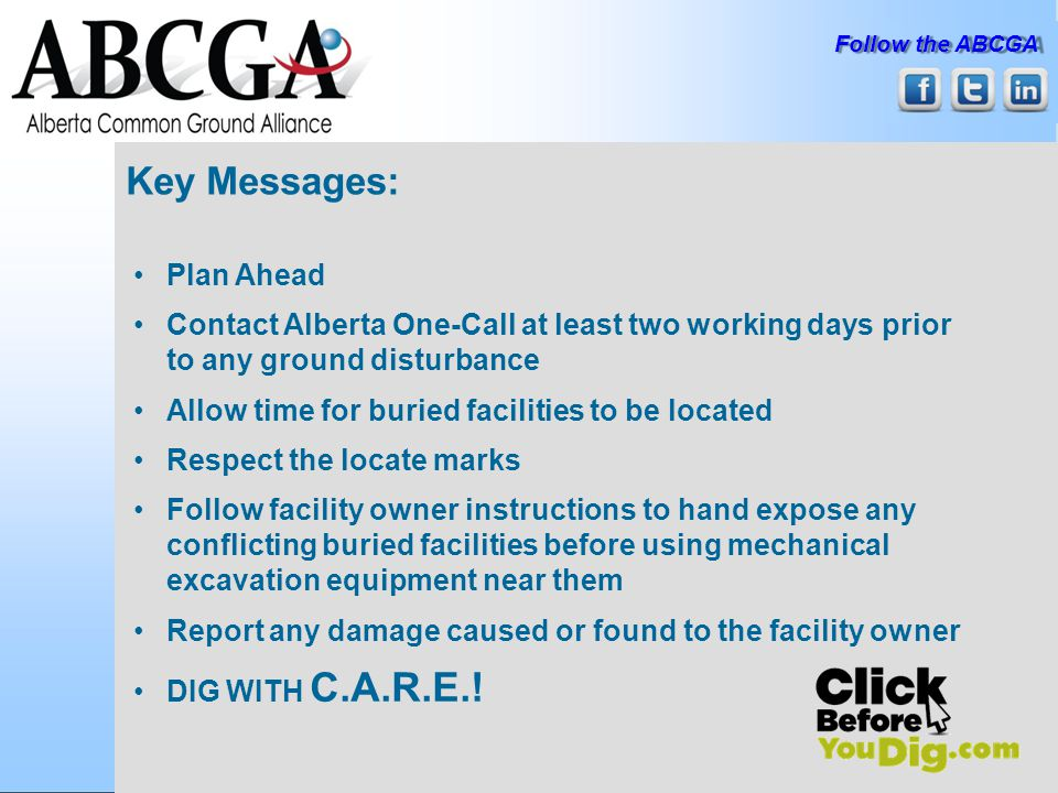 Follow the ABCGA Key Messages: Plan Ahead Contact Alberta One-Call at least two working days prior to any ground disturbance Allow time for buried facilities to be located Respect the locate marks Follow facility owner instructions to hand expose any conflicting buried facilities before using mechanical excavation equipment near them Report any damage caused or found to the facility owner DIG WITH C.A.R.E.!