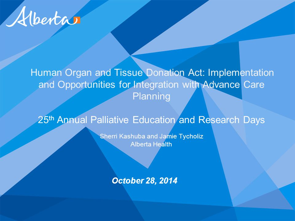 October 28, 2014 Human Organ and Tissue Donation Act: Implementation and Opportunities for Integration with Advance Care Planning 25 th Annual Palliat
