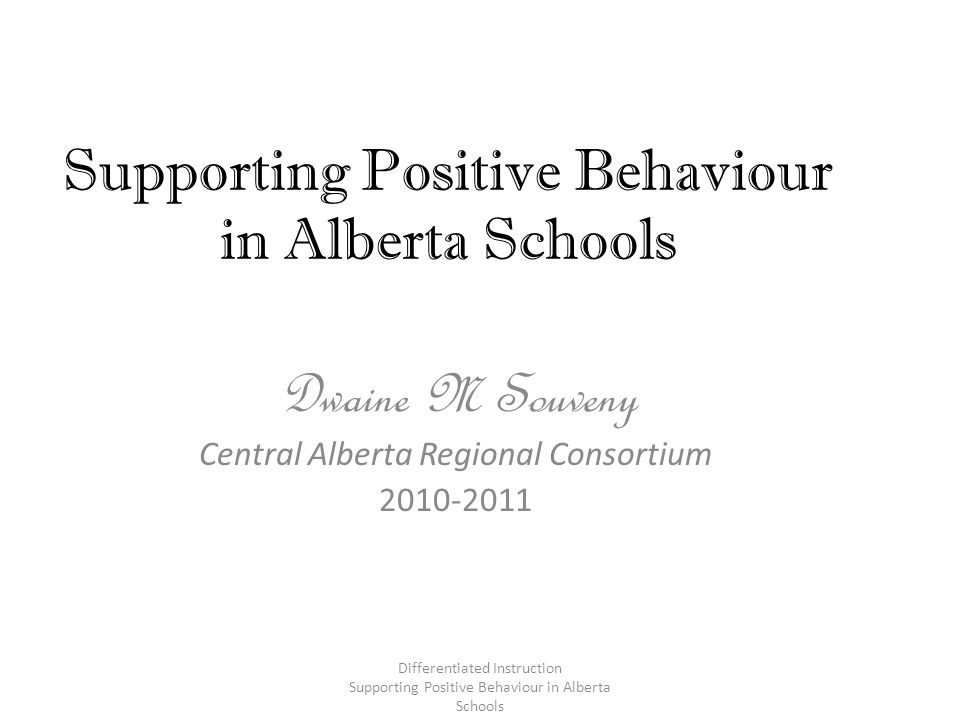 Remember… The ratio of positive reinforcement delivered for good behaviours and through non- contingent attention should exceed the attention for problem behaviour by at least 4:1 Differentiated Instruction Supporting Positive Behaviour in Alberta Schools