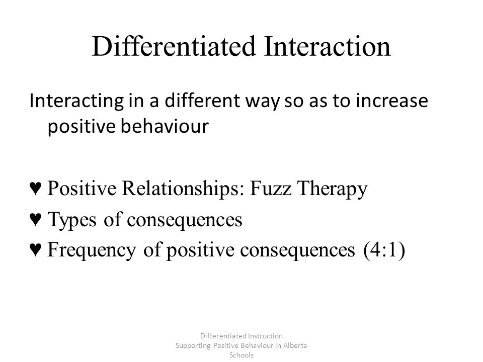 Differentiated Interaction Differentiated Instruction Supporting Positive Behaviour in Alberta Schools Interacting in a different way so as to increase positive behaviour ♥ Positive Relationships: Fuzz Therapy ♥ Types of consequences ♥ Frequency of positive consequences (4:1)