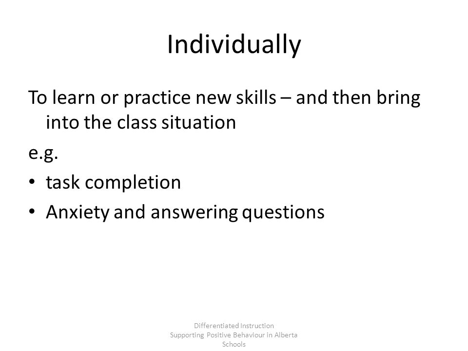 Individually To learn or practice new skills – and then bring into the class situation e.g.
