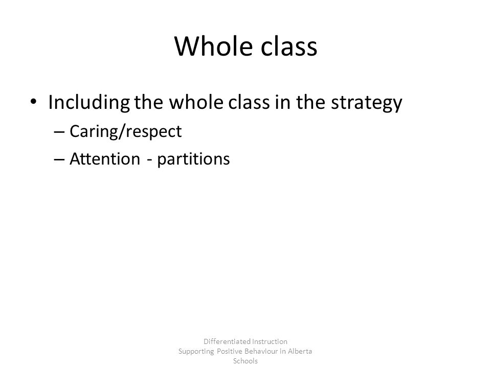 Whole class Including the whole class in the strategy – Caring/respect – Attention - partitions Differentiated Instruction Supporting Positive Behaviour in Alberta Schools