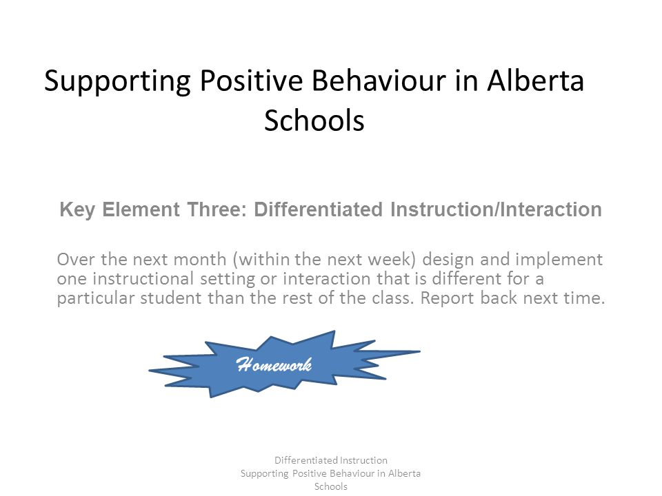 Supporting Positive Behaviour in Alberta Schools Key Element Three: Differentiated Instruction/Interaction Over the next month (within the next week) design and implement one instructional setting or interaction that is different for a particular student than the rest of the class.