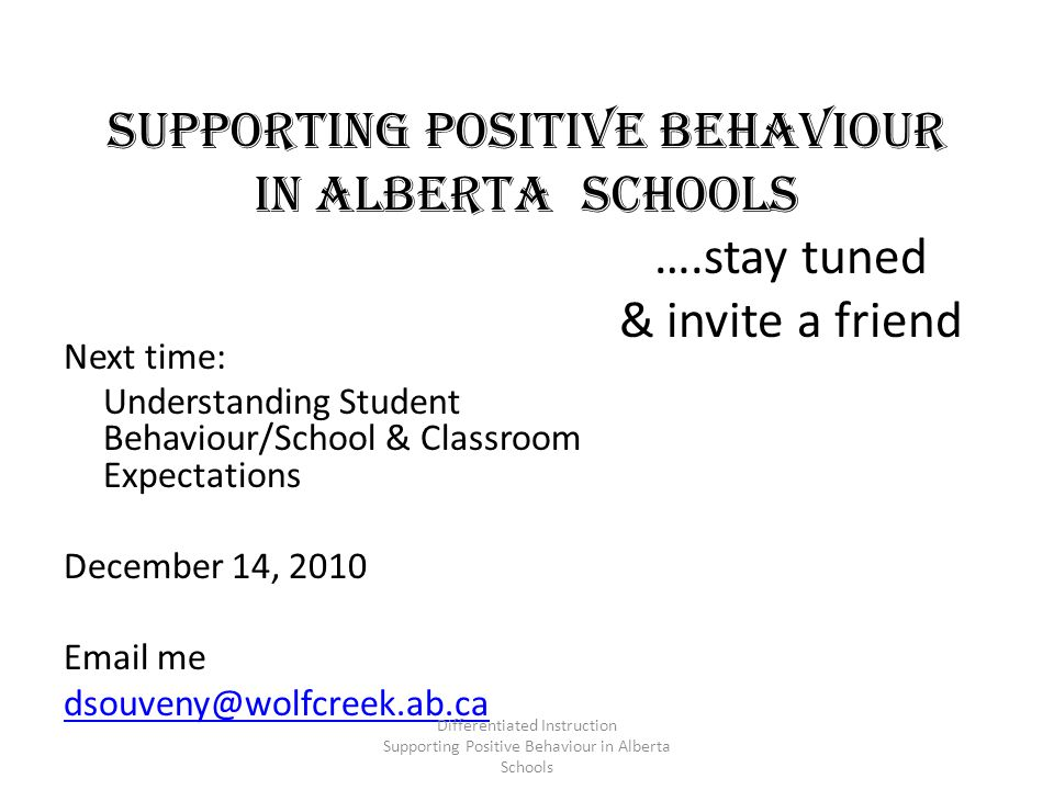 Supporting Positive Behaviour in Alberta Schools ….stay tuned & invite a friend Next time: Understanding Student Behaviour/School & Classroom Expectations December 14, 2010 Email me dsouveny@wolfcreek.ab.ca Differentiated Instruction Supporting Positive Behaviour in Alberta Schools
