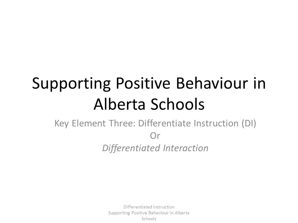 Key Elements of DI Understanding the Curriculum Knowing your students Providing multiple pathways to learning Having a flexible approach to instruction Sharing responsibility with students Taking a flexible and reflective approach Alberta Learning: Making a Difference Differentiated Instruction Supporting Positive Behaviour in Alberta Schools