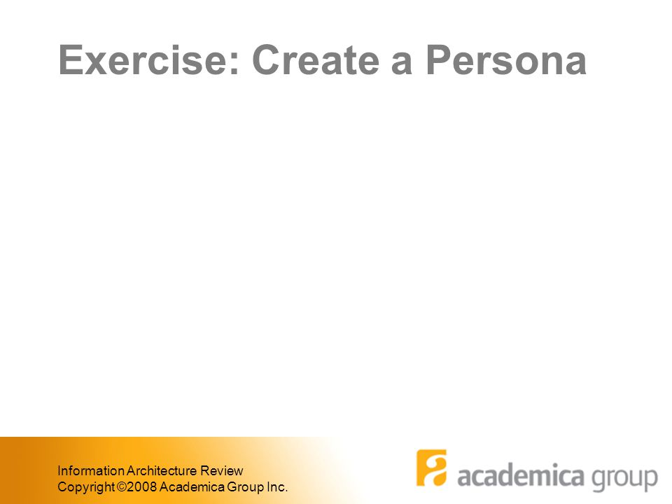 Exercise: Create a Persona Information Architecture Review Copyright ©2008 Academica Group Inc.