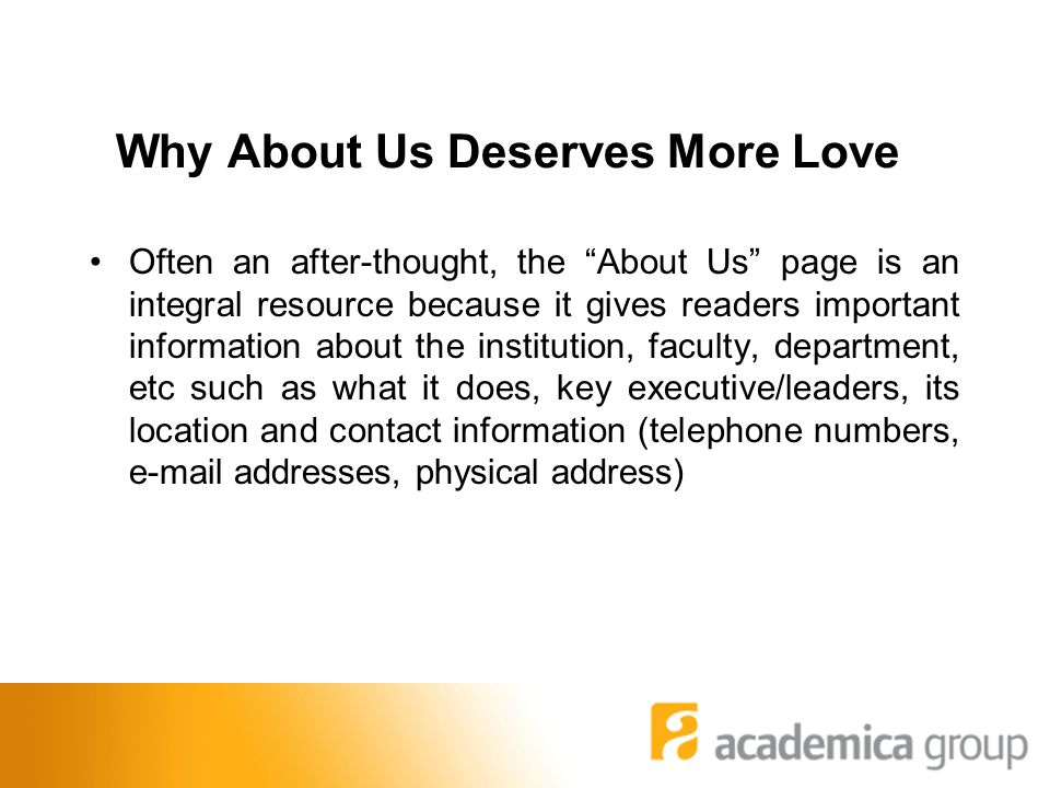Why About Us Deserves More Love Often an after-thought, the About Us page is an integral resource because it gives readers important information about the institution, faculty, department, etc such as what it does, key executive/leaders, its location and contact information (telephone numbers, e-mail addresses, physical address)