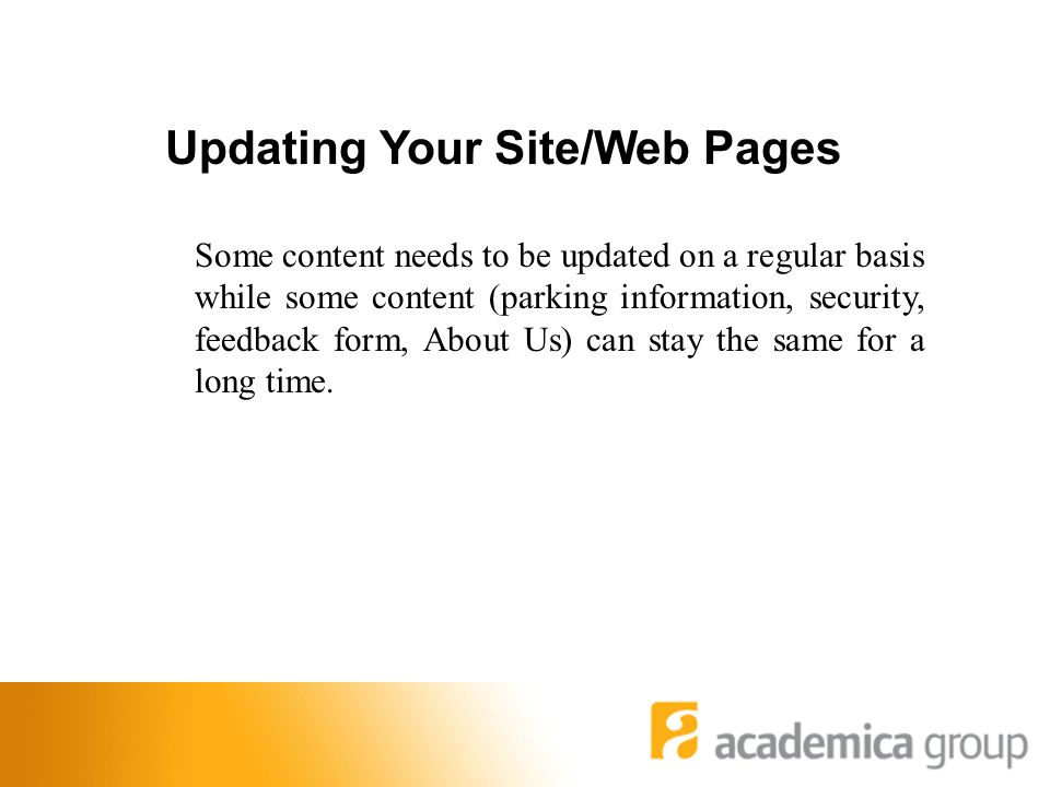 Updating Your Site/Web Pages Some content needs to be updated on a regular basis while some content (parking information, security, feedback form, About Us) can stay the same for a long time.