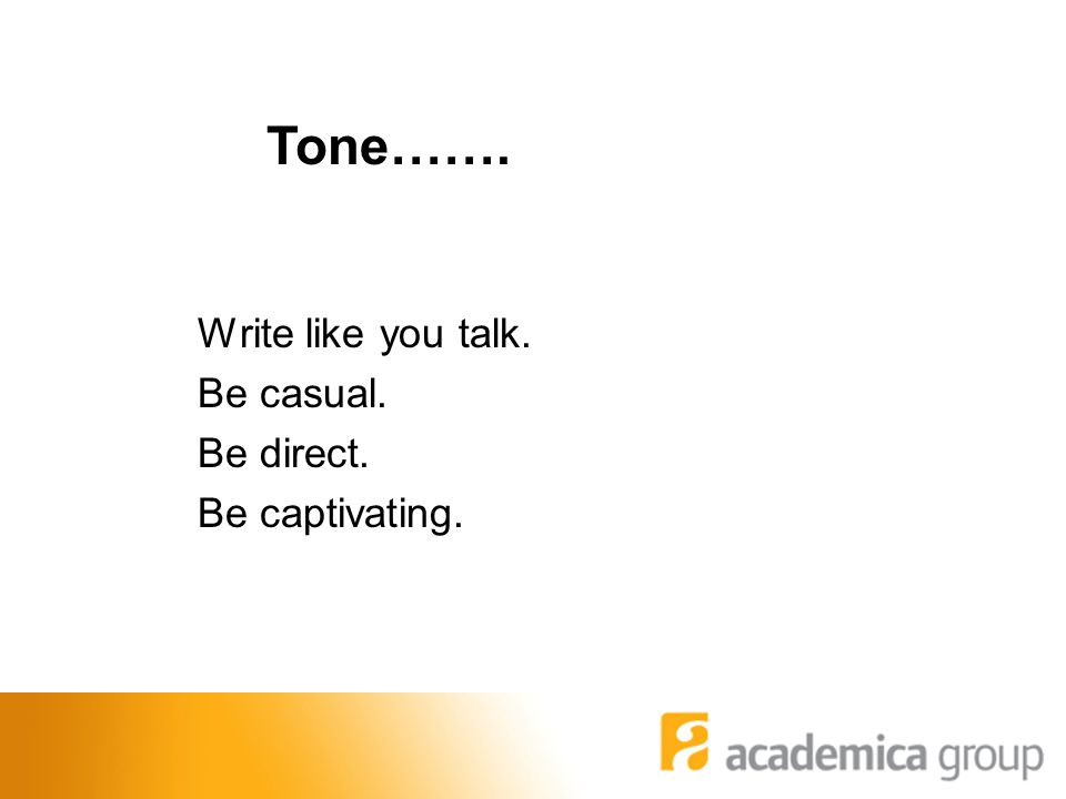 Write like you talk. Be casual. Be direct. Be captivating. Tone…….
