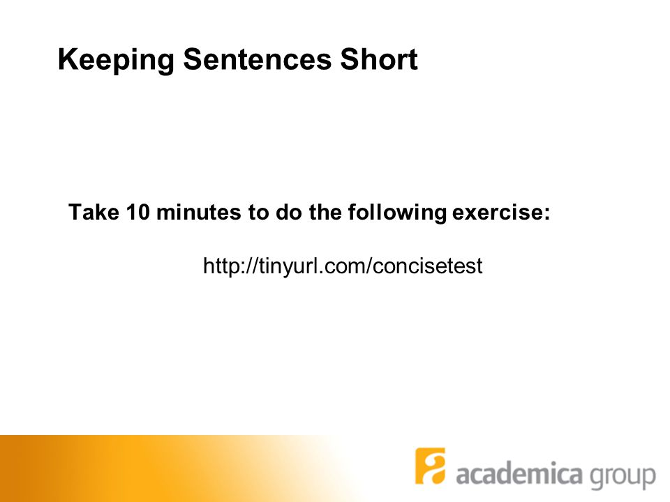 Keeping Sentences Short Take 10 minutes to do the following exercise: http://tinyurl.com/concisetest