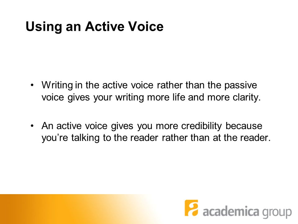Using an Active Voice Writing in the active voice rather than the passive voice gives your writing more life and more clarity.