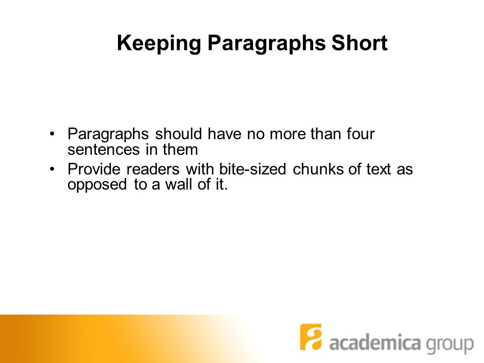 Keeping Paragraphs Short Paragraphs should have no more than four sentences in them Provide readers with bite-sized chunks of text as opposed to a wall of it.