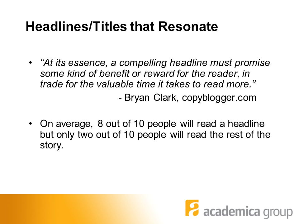 Headlines/Titles that Resonate At its essence, a compelling headline must promise some kind of benefit or reward for the reader, in trade for the valuable time it takes to read more. - Bryan Clark, copyblogger.com On average, 8 out of 10 people will read a headline but only two out of 10 people will read the rest of the story.