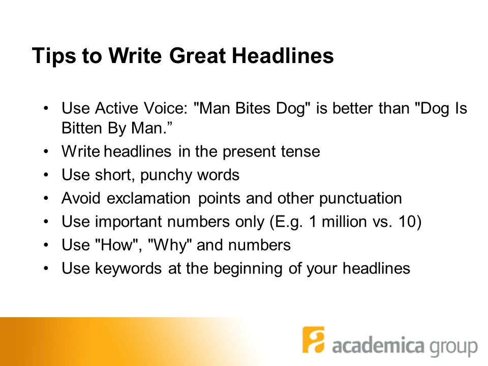 Tips to Write Great Headlines Use Active Voice: Man Bites Dog is better than Dog Is Bitten By Man. Write headlines in the present tense Use short, punchy words Avoid exclamation points and other punctuation Use important numbers only (E.g.
