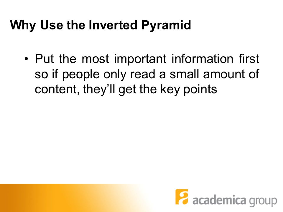 Why Use the Inverted Pyramid Put the most important information first so if people only read a small amount of content, they'll get the key points