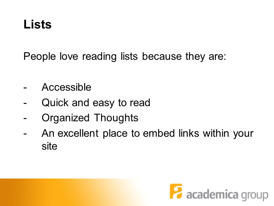 Lists People love reading lists because they are: -Accessible -Quick and easy to read -Organized Thoughts -An excellent place to embed links within your site