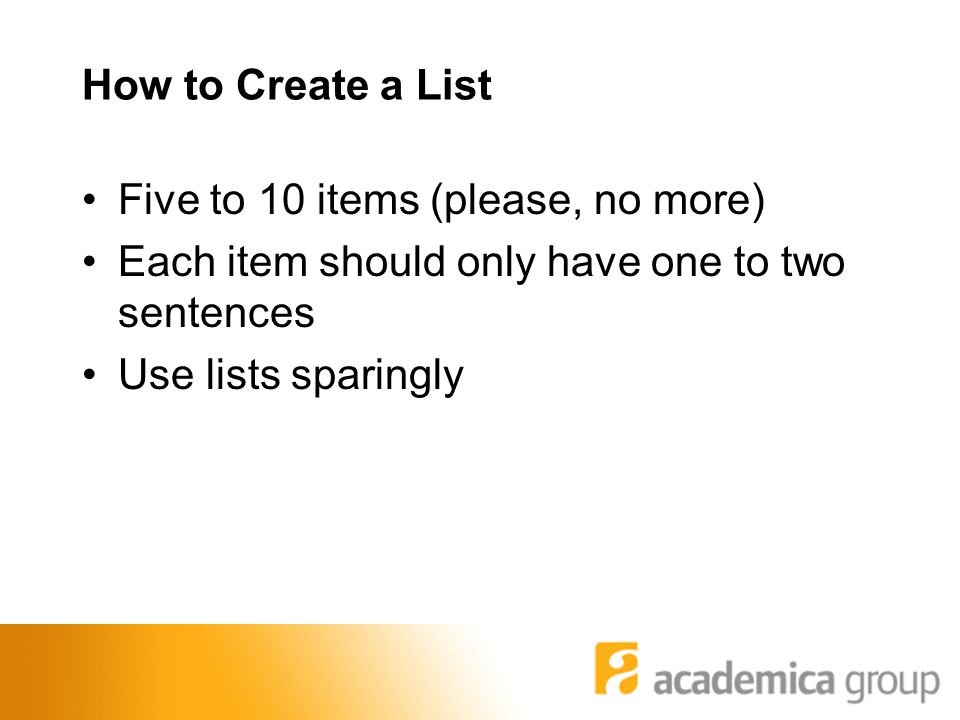 How to Create a List Five to 10 items (please, no more) Each item should only have one to two sentences Use lists sparingly