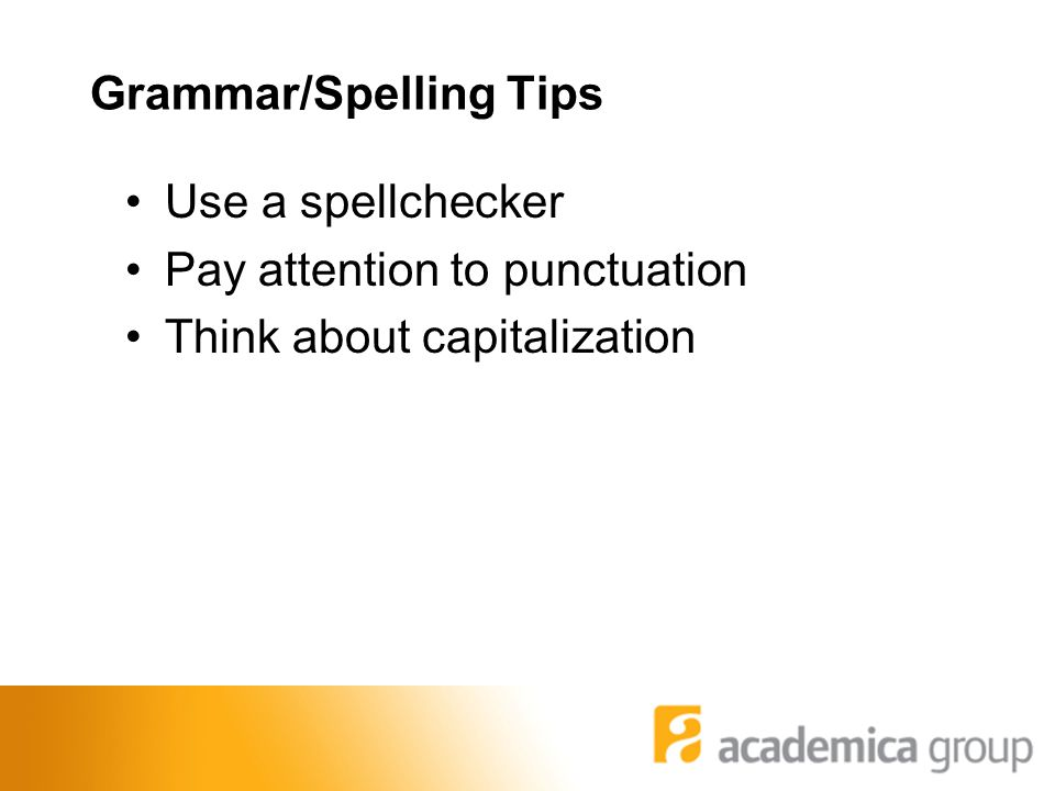 Grammar/Spelling Tips Use a spellchecker Pay attention to punctuation Think about capitalization