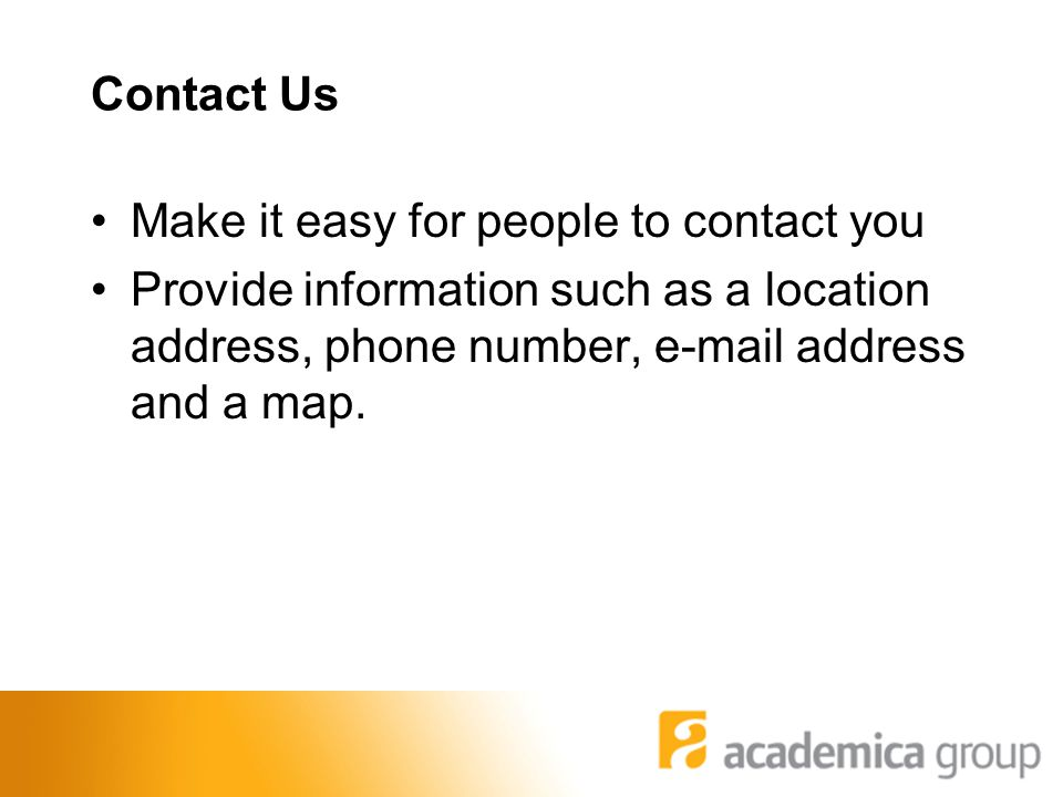 Contact Us Make it easy for people to contact you Provide information such as a location address, phone number, e-mail address and a map.