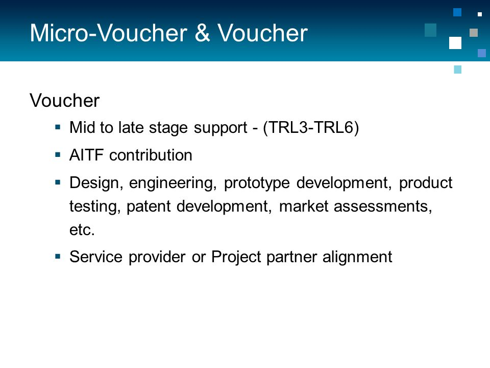 Micro-Voucher & Voucher Voucher  Mid to late stage support - (TRL3-TRL6)  AITF contribution  Design, engineering, prototype development, product testing, patent development, market assessments, etc.
