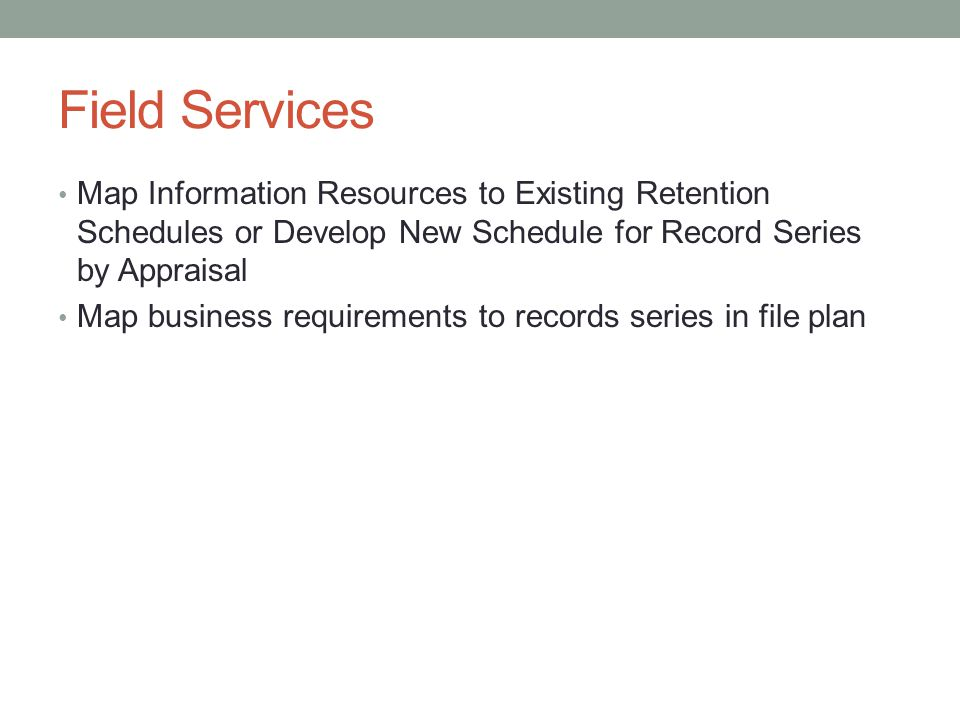 Field Services Map Information Resources to Existing Retention Schedules or Develop New Schedule for Record Series by Appraisal Map business requirements to records series in file plan
