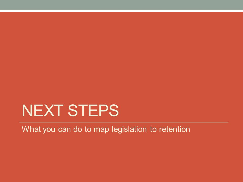 NEXT STEPS What you can do to map legislation to retention