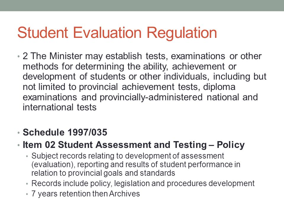 Student Evaluation Regulation 2 The Minister may establish tests, examinations or other methods for determining the ability, achievement or development of students or other individuals, including but not limited to provincial achievement tests, diploma examinations and provincially-administered national and international tests Schedule 1997/035 Item 02 Student Assessment and Testing – Policy Subject records relating to development of assessment (evaluation), reporting and results of student performance in relation to provincial goals and standards Records include policy, legislation and procedures development 7 years retention then Archives