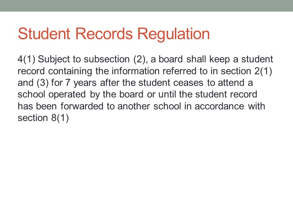 Student Records Regulation 4(1) Subject to subsection (2), a board shall keep a student record containing the information referred to in section 2(1) and (3) for 7 years after the student ceases to attend a school operated by the board or until the student record has been forwarded to another school in accordance with section 8(1)