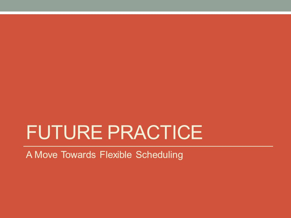 FUTURE PRACTICE A Move Towards Flexible Scheduling