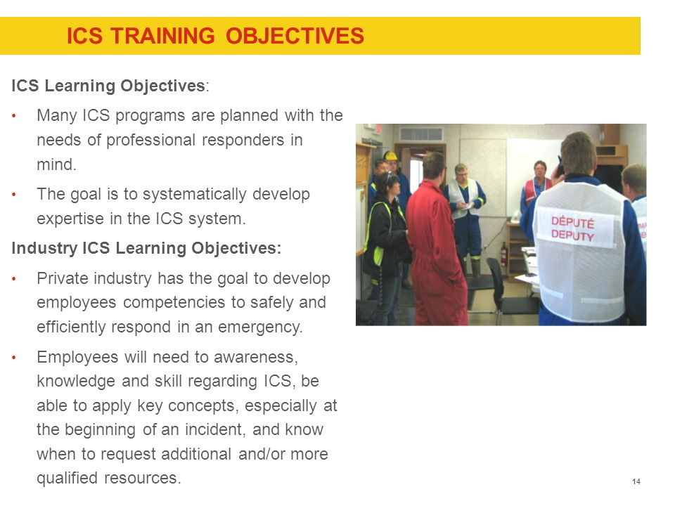 ICS TRAINING OBJECTIVES ICS Learning Objectives: Many ICS programs are planned with the needs of professional responders in mind.