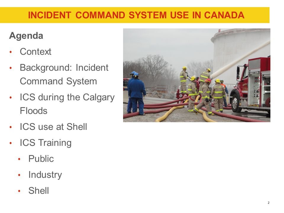 INCIDENT COMMAND SYSTEM USE IN CANADA Agenda Context Background: Incident Command System ICS during the Calgary Floods ICS use at Shell ICS Training Public Industry Shell 2