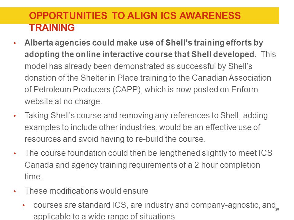 OPPORTUNITIES TO ALIGN ICS AWARENESS TRAINING Alberta agencies could make use of Shell's training efforts by adopting the online interactive course that Shell developed.