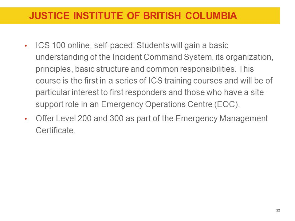 JUSTICE INSTITUTE OF BRITISH COLUMBIA ICS 100 online, self-paced: Students will gain a basic understanding of the Incident Command System, its organization, principles, basic structure and common responsibilities.