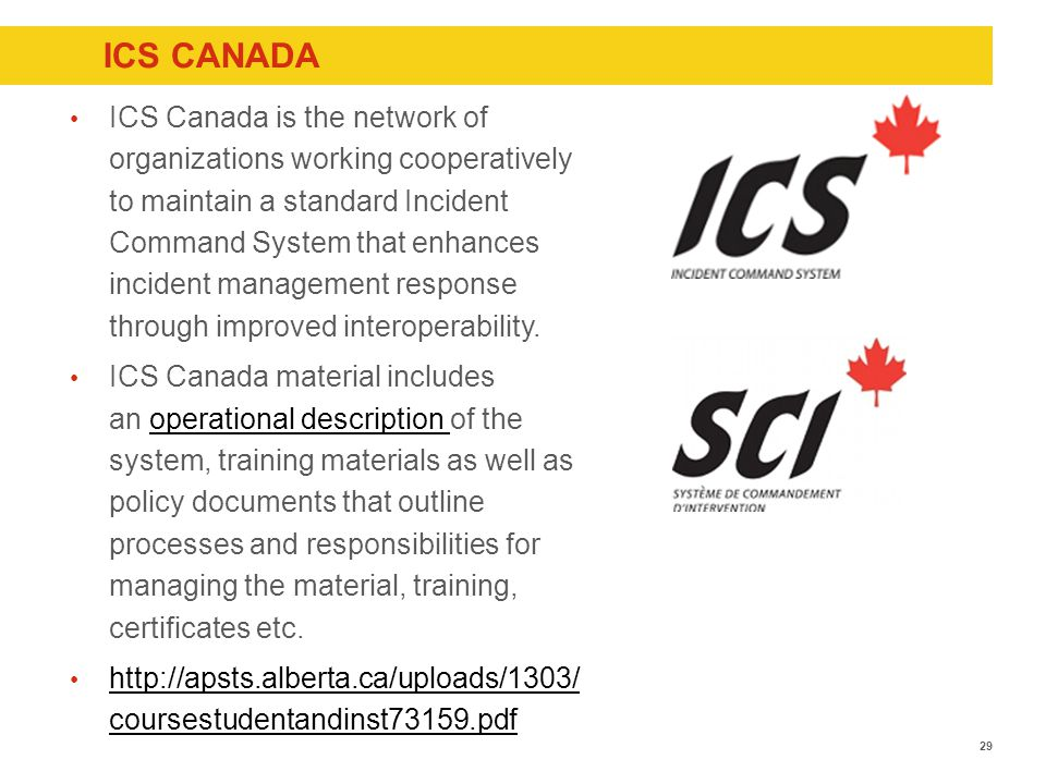 ICS CANADA ICS Canada is the network of organizations working cooperatively to maintain a standard Incident Command System that enhances incident management response through improved interoperability.