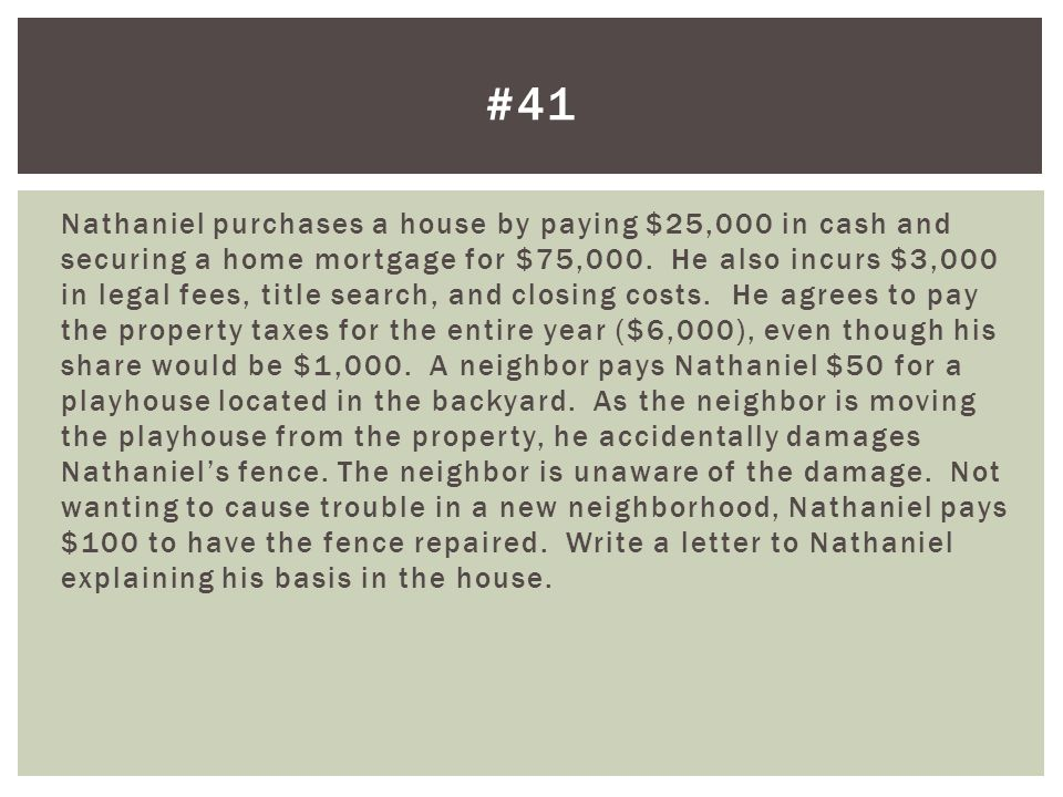 Nathaniel purchases a house by paying $25,000 in cash and securing a home mortgage for $75,000. He also incurs $3,000 in legal fees, title search, and