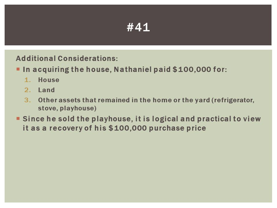 Additional Considerations:  In acquiring the house, Nathaniel paid $100,000 for: 1.House 2.Land 3.Other assets that remained in the home or the yard