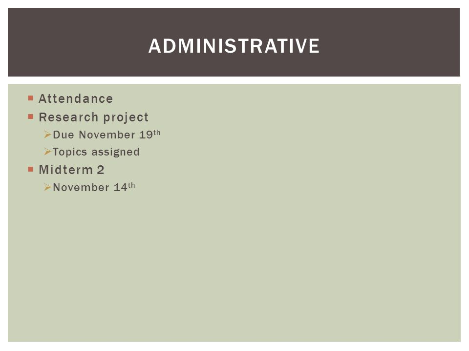 ADMINISTRATIVE  Attendance  Research project  Due November 19 th  Topics assigned  Midterm 2  November 14 th