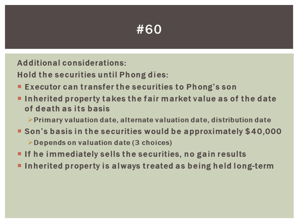 Additional considerations: Hold the securities until Phong dies:  Executor can transfer the securities to Phong's son  Inherited property takes the